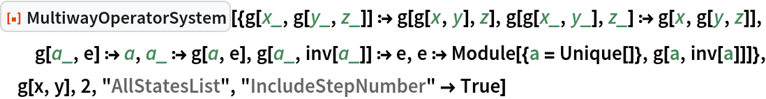 "ResourceFunction[  ""MultiwayOperatorSystem""][{g[x_, g[y_, z_]] :> g[g[x, y], z], g[g[x_, y_], z_] :> g[x, g[y, z]], g[a_, e] :> a, a_ :> g[a, e], g[a_, inv[a_]] :> e, e :> Module[{a = Unique[]}, g[a, inv[a]]]}, g[x, y], 2, ""AllStatesList"", ""IncludeStepNumber"" -> True]"