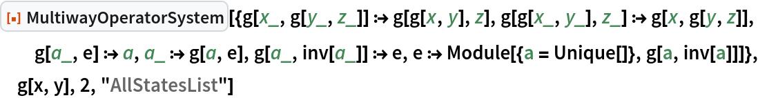 "ResourceFunction[  ""MultiwayOperatorSystem""][{g[x_, g[y_, z_]] :> g[g[x, y], z], g[g[x_, y_], z_] :> g[x, g[y, z]], g[a_, e] :> a, a_ :> g[a, e], g[a_, inv[a_]] :> e, e :> Module[{a = Unique[]}, g[a, inv[a]]]}, g[x, y], 2, ""AllStatesList""]"