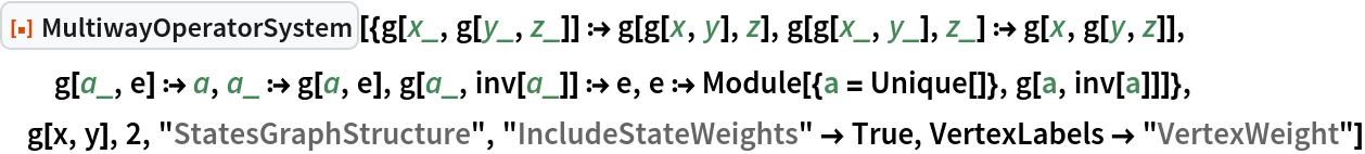 """ResourceFunction[  """"MultiwayOperatorSystem""""][{g[x_, g[y_, z_]] :> g[g[x, y], z], g[g[x_, y_], z_] :> g[x, g[y, z]], g[a_, e] :> a, a_ :> g[a, e], g[a_, inv[a_]] :> e, e :> Module[{a = Unique[]}, g[a, inv[a]]]}, g[x, y], 2, """"StatesGraphStructure"""", """"IncludeStateWeights"""" -> True, VertexLabels -> """"VertexWeight""""]"""