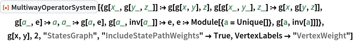 """ResourceFunction[  """"MultiwayOperatorSystem""""][{g[x_, g[y_, z_]] :> g[g[x, y], z], g[g[x_, y_], z_] :> g[x, g[y, z]], g[a_, e] :> a, a_ :> g[a, e], g[a_, inv[a_]] :> e, e :> Module[{a = Unique[]}, g[a, inv[a]]]}, g[x, y], 2, """"StatesGraph"""", """"IncludeStatePathWeights"""" -> True, VertexLabels -> """"VertexWeight""""]"""