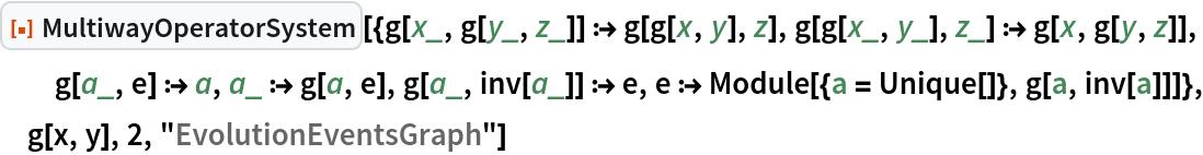 "ResourceFunction[  ""MultiwayOperatorSystem""][{g[x_, g[y_, z_]] :> g[g[x, y], z], g[g[x_, y_], z_] :> g[x, g[y, z]], g[a_, e] :> a, a_ :> g[a, e], g[a_, inv[a_]] :> e, e :> Module[{a = Unique[]}, g[a, inv[a]]]}, g[x, y], 2, ""EvolutionEventsGraph""]"