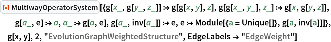 "ResourceFunction[  ""MultiwayOperatorSystem""][{g[x_, g[y_, z_]] :> g[g[x, y], z], g[g[x_, y_], z_] :> g[x, g[y, z]], g[a_, e] :> a, a_ :> g[a, e], g[a_, inv[a_]] :> e, e :> Module[{a = Unique[]}, g[a, inv[a]]]}, g[x, y], 2, ""EvolutionGraphWeightedStructure"", EdgeLabels -> ""EdgeWeight""]"