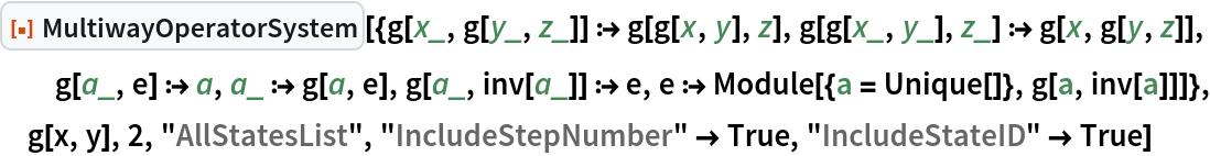 "ResourceFunction[  ""MultiwayOperatorSystem""][{g[x_, g[y_, z_]] :> g[g[x, y], z], g[g[x_, y_], z_] :> g[x, g[y, z]], g[a_, e] :> a, a_ :> g[a, e], g[a_, inv[a_]] :> e, e :> Module[{a = Unique[]}, g[a, inv[a]]]}, g[x, y], 2, ""AllStatesList"", ""IncludeStepNumber"" -> True, ""IncludeStateID"" -> True]"