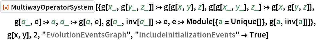 "ResourceFunction[  ""MultiwayOperatorSystem""][{g[x_, g[y_, z_]] :> g[g[x, y], z], g[g[x_, y_], z_] :> g[x, g[y, z]], g[a_, e] :> a, a_ :> g[a, e], g[a_, inv[a_]] :> e, e :> Module[{a = Unique[]}, g[a, inv[a]]]}, g[x, y], 2, ""EvolutionEventsGraph"", ""IncludeInitializationEvents"" -> True]"