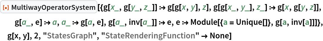 "ResourceFunction[  ""MultiwayOperatorSystem""][{g[x_, g[y_, z_]] :> g[g[x, y], z], g[g[x_, y_], z_] :> g[x, g[y, z]], g[a_, e] :> a, a_ :> g[a, e], g[a_, inv[a_]] :> e, e :> Module[{a = Unique[]}, g[a, inv[a]]]}, g[x, y], 2, ""StatesGraph"", ""StateRenderingFunction"" -> None]"