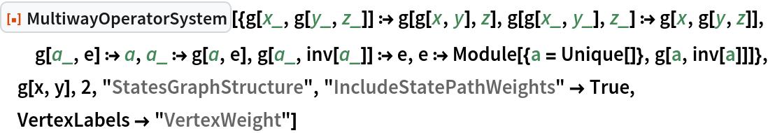 """ResourceFunction[  """"MultiwayOperatorSystem""""][{g[x_, g[y_, z_]] :> g[g[x, y], z], g[g[x_, y_], z_] :> g[x, g[y, z]], g[a_, e] :> a, a_ :> g[a, e], g[a_, inv[a_]] :> e, e :> Module[{a = Unique[]}, g[a, inv[a]]]}, g[x, y], 2, """"StatesGraphStructure"""", """"IncludeStatePathWeights"""" -> True, VertexLabels -> """"VertexWeight""""]"""