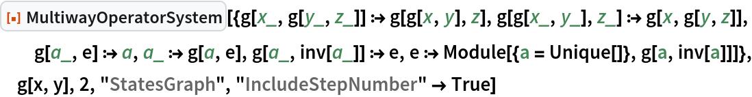 "ResourceFunction[  ""MultiwayOperatorSystem""][{g[x_, g[y_, z_]] :> g[g[x, y], z], g[g[x_, y_], z_] :> g[x, g[y, z]], g[a_, e] :> a, a_ :> g[a, e], g[a_, inv[a_]] :> e, e :> Module[{a = Unique[]}, g[a, inv[a]]]}, g[x, y], 2, ""StatesGraph"", ""IncludeStepNumber"" -> True]"