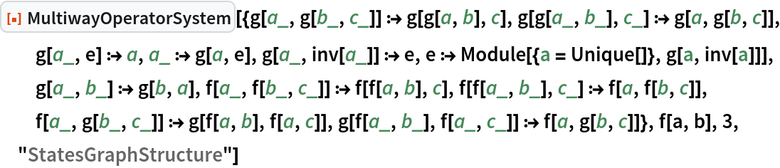 """ResourceFunction[  """"MultiwayOperatorSystem""""][{g[a_, g[b_, c_]] :> g[g[a, b], c], g[g[a_, b_], c_] :> g[a, g[b, c]], g[a_, e] :> a, a_ :> g[a, e], g[a_, inv[a_]] :> e, e :> Module[{a = Unique[]}, g[a, inv[a]]], g[a_, b_] :> g[b, a], f[a_, f[b_, c_]] :> f[f[a, b], c], f[f[a_, b_], c_] :> f[a, f[b, c]], f[a_, g[b_, c_]] :> g[f[a, b], f[a, c]], g[f[a_, b_], f[a_, c_]] :> f[a, g[b, c]]}, f[a, b], 3, """"StatesGraphStructure""""]"""