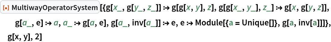 "ResourceFunction[  ""MultiwayOperatorSystem""][{g[x_, g[y_, z_]] :> g[g[x, y], z], g[g[x_, y_], z_] :> g[x, g[y, z]], g[a_, e] :> a, a_ :> g[a, e], g[a_, inv[a_]] :> e, e :> Module[{a = Unique[]}, g[a, inv[a]]]}, g[x, y], 2]"