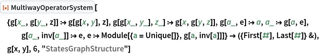 """ResourceFunction[  """"MultiwayOperatorSystem""""][{g[x_, g[y_, z]] :> g[g[x, y], z], g[g[x_, y_], z_] :> g[x, g[y, z]], g[a_, e] :> a, a_ :> g[a, e], g[a_, inv[a_]] :> e, e :> Module[{a = Unique[]}, g[a, inv[a]]]} -> ({First[#], Last[#]} &), g[x, y], 6, """"StatesGraphStructure""""]"""