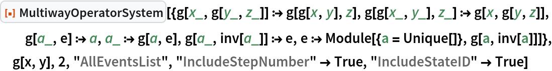"ResourceFunction[  ""MultiwayOperatorSystem""][{g[x_, g[y_, z_]] :> g[g[x, y], z], g[g[x_, y_], z_] :> g[x, g[y, z]], g[a_, e] :> a, a_ :> g[a, e], g[a_, inv[a_]] :> e, e :> Module[{a = Unique[]}, g[a, inv[a]]]}, g[x, y], 2, ""AllEventsList"", ""IncludeStepNumber"" -> True, ""IncludeStateID"" -> True]"