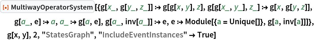 "ResourceFunction[  ""MultiwayOperatorSystem""][{g[x_, g[y_, z_]] :> g[g[x, y], z], g[g[x_, y_], z_] :> g[x, g[y, z]], g[a_, e] :> a, a_ :> g[a, e], g[a_, inv[a_]] :> e, e :> Module[{a = Unique[]}, g[a, inv[a]]]}, g[x, y], 2, ""StatesGraph"", ""IncludeEventInstances"" -> True]"