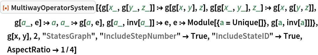 "ResourceFunction[  ""MultiwayOperatorSystem""][{g[x_, g[y_, z_]] :> g[g[x, y], z], g[g[x_, y_], z_] :> g[x, g[y, z]], g[a_, e] :> a, a_ :> g[a, e], g[a_, inv[a_]] :> e, e :> Module[{a = Unique[]}, g[a, inv[a]]]}, g[x, y], 2, ""StatesGraph"", ""IncludeStepNumber"" -> True, ""IncludeStateID"" -> True, AspectRatio -> 1/4]"