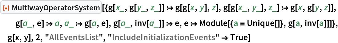 "ResourceFunction[  ""MultiwayOperatorSystem""][{g[x_, g[y_, z_]] :> g[g[x, y], z], g[g[x_, y_], z_] :> g[x, g[y, z]], g[a_, e] :> a, a_ :> g[a, e], g[a_, inv[a_]] :> e, e :> Module[{a = Unique[]}, g[a, inv[a]]]}, g[x, y], 2, ""AllEventsList"", ""IncludeInitializationEvents"" -> True]"