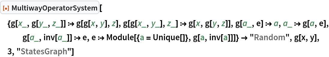 "ResourceFunction[  ""MultiwayOperatorSystem""][{g[x_, g[y_, z_]] :> g[g[x, y], z], g[g[x_, y_], z_] :> g[x, g[y, z]], g[a_, e] :> a, a_ :> g[a, e], g[a_, inv[a_]] :> e, e :> Module[{a = Unique[]}, g[a, inv[a]]]} -> ""Random"", g[x, y], 3, ""StatesGraph""]"