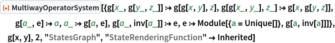 "ResourceFunction[  ""MultiwayOperatorSystem""][{g[x_, g[y_, z_]] :> g[g[x, y], z], g[g[x_, y_], z_] :> g[x, g[y, z]], g[a_, e] :> a, a_ :> g[a, e], g[a_, inv[a_]] :> e, e :> Module[{a = Unique[]}, g[a, inv[a]]]}, g[x, y], 2, ""StatesGraph"", ""StateRenderingFunction"" -> Inherited]"