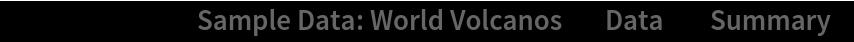 "ResourceData[\!\(\* TagBox[""\""\<Sample Data: World Volcanos\>\"""", #& , BoxID -> ""ResourceTag-Sample Data: World Volcanos-Input"", AutoDelete->True]\), ""Data""][""Summary""]"