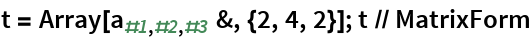 t = Array[Subscript[a, #1, #2, #3] &, {2, 4, 2}]; t // MatrixForm