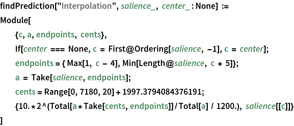 """findPrediction[""""Interpolation"""", salience_, center_ : None] := Module[   {c, a, endpoints, cents},   If[center === None, c = First@Ordering[salience, -1], c = center];   endpoints = { Max[1, c - 4], Min[Length@salience, c + 5]}; a = Take[salience, endpoints];   cents = Range[0, 7180, 20] + 1997.3794084376191;   {10.*2^(Total[a*Take[cents, endpoints]]/Total[a] / 1200.), salience[[c]]}   ]"""