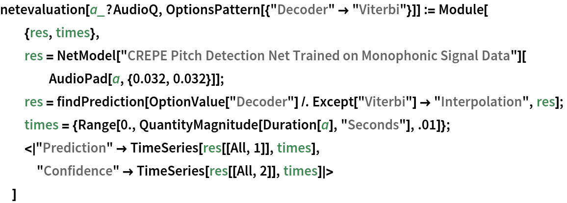 """netevaluation[a_?AudioQ, OptionsPattern[{""""Decoder"""" -> """"Viterbi""""}]] := Module[   {res, times},   res = NetModel[      """"CREPE Pitch Detection Net Trained on Monophonic Signal Data""""][     AudioPad[a, {0.032, 0.032}]];   res = findPrediction[     OptionValue[""""Decoder""""] /. Except[""""Viterbi""""] -> """"Interpolation"""", res];   times = {Range[0., QuantityMagnitude[Duration[a], """"Seconds""""], .01]};   <