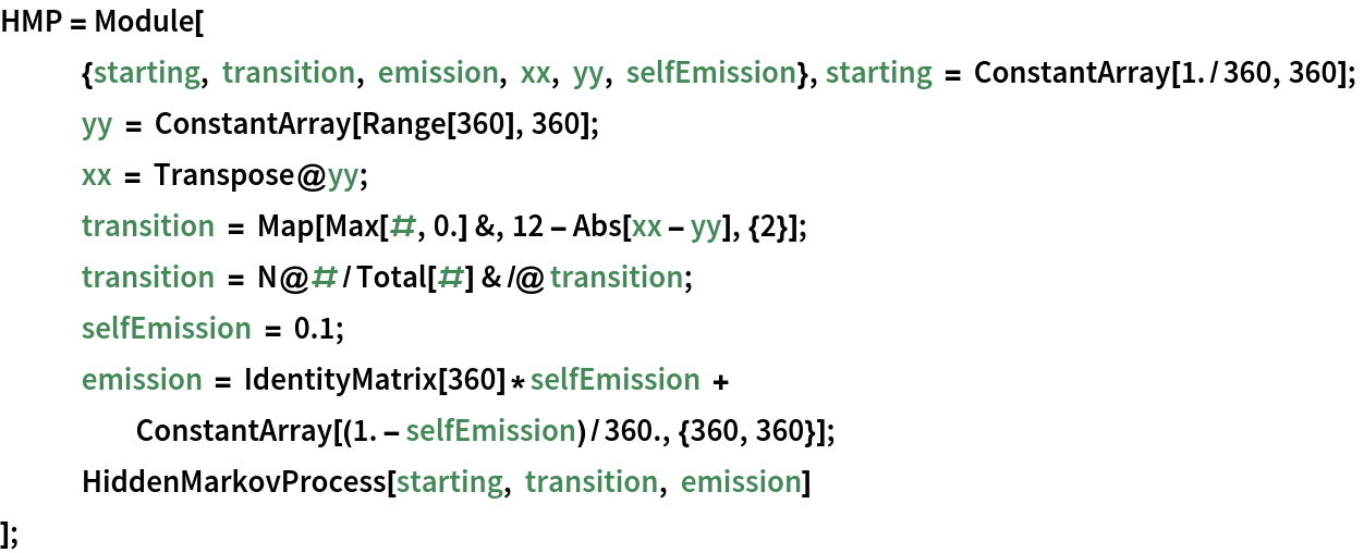 HMP = Module[    {starting, transition, emission, xx, yy, selfEmission}, starting = ConstantArray[1./360, 360];    yy = ConstantArray[Range[360], 360]; xx = Transpose@yy; transition = Map[Max[#, 0.] &, 12 - Abs[xx - yy], {2}]; transition = N@#/Total[#] & /@ transition; selfEmission = 0.1; emission = IdentityMatrix[360]*selfEmission + ConstantArray[(1. - selfEmission)/360., {360, 360}]; HiddenMarkovProcess[starting, transition, emission]    ];