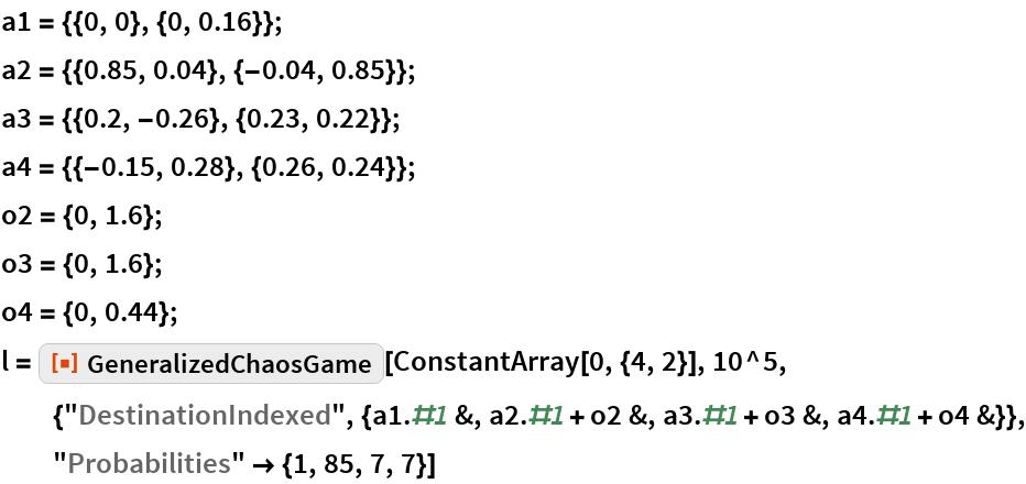 """a1 = {{0, 0}, {0, 0.16}}; a2 = {{0.85, 0.04}, {-0.04, 0.85}}; a3 = {{0.2, -0.26}, {0.23, 0.22}}; a4 = {{-0.15, 0.28}, {0.26, 0.24}}; o2 = {0, 1.6}; o3 = {0, 1.6}; o4 = {0, 0.44}; l = ResourceFunction[""""GeneralizedChaosGame""""][ConstantArray[0, {4, 2}],    10^5, {""""DestinationIndexed"""", {a1.#1 &, a2.#1 + o2 &, a3.#1 + o3 &, a4.#1 + o4 &}}, """"Probabilities"""" -> {1, 85, 7, 7}]"""