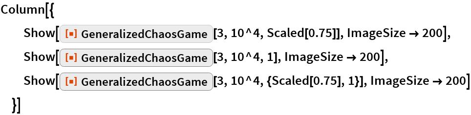 "Column[{   Show[ResourceFunction[""GeneralizedChaosGame""][3, 10^4, Scaled[0.75]], ImageSize -> 200],   Show[ResourceFunction[""GeneralizedChaosGame""][3, 10^4, 1], ImageSize -> 200],   Show[ResourceFunction[""GeneralizedChaosGame""][3, 10^4, {Scaled[0.75], 1}], ImageSize -> 200]   }]"