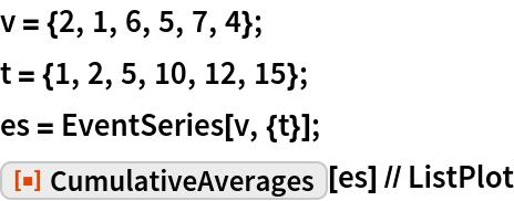 """v = {2, 1, 6, 5, 7, 4}; t = {1, 2, 5, 10, 12, 15}; es = EventSeries[v, {t}]; ResourceFunction[""""CumulativeAverages""""][es] // ListPlot"""