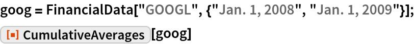 "goog = FinancialData[""GOOGL"", {""Jan. 1, 2008"", ""Jan. 1, 2009""}]; ResourceFunction[""CumulativeAverages""][goog]"