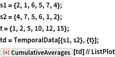 "s1 = {2, 1, 6, 5, 7, 4}; s2 = {4, 7, 5, 6, 1, 2}; t = {1, 2, 5, 10, 12, 15}; td = TemporalData[{s1, s2}, {t}]; ResourceFunction[""CumulativeAverages""][td] // ListPlot"