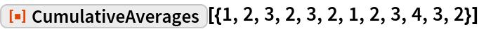 "ResourceFunction[  ""CumulativeAverages""][{1, 2, 3, 2, 3, 2, 1, 2, 3, 4, 3, 2}]"