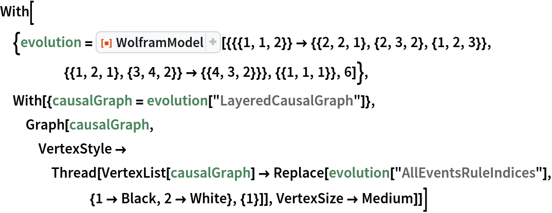 "With[{evolution = ResourceFunction[     ""WolframModel""][{{{1, 1, 2}} -> {{2, 2, 1}, {2, 3, 2}, {1, 2, 3}}, {{1, 2, 1}, {3, 4, 2}} -> {{4, 3, 2}}}, {{1, 1, 1}}, 6]},   With[{causalGraph = evolution[""LayeredCausalGraph""]}, Graph[causalGraph, VertexStyle -> Thread[VertexList[causalGraph] -> Replace[evolution[""AllEventsRuleIndices""], {1 -> Black, 2 -> White}, {1}]], VertexSize -> Medium]]]"