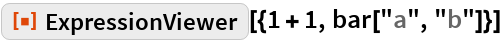 """ResourceFunction[""""ExpressionViewer""""][{1 + 1, bar[""""a"""", """"b""""]}]"""