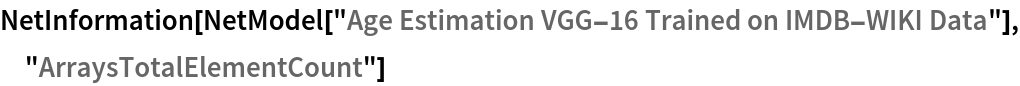 "NetInformation[  NetModel[""Age Estimation VGG-16 Trained on IMDB-WIKI Data""], \ ""ArraysTotalElementCount""]"