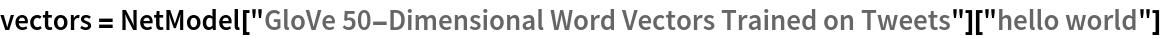 "vectors = NetModel[""GloVe 50-Dimensional Word Vectors Trained on Tweets""][   ""hello world""]"