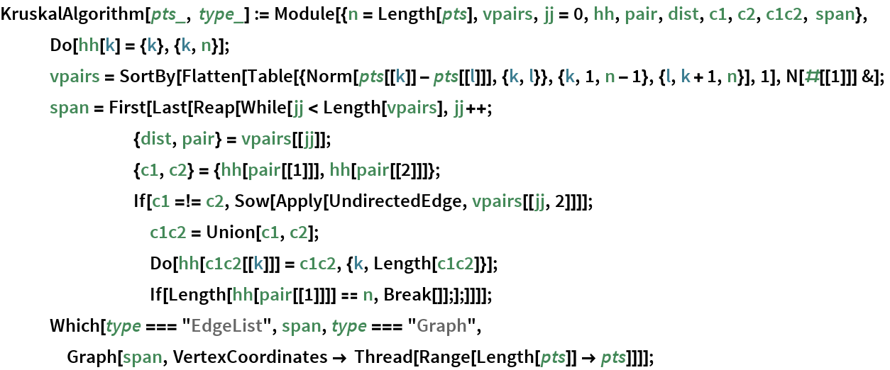 "KruskalAlgorithm[pts_, type_] := Module[{n = Length[pts], vpairs, jj = 0, hh, pair, dist, c1, c2, c1c2, span}, Do[hh[k] = {k}, {k, n}];    vpairs = SortBy[Flatten[       Table[{Norm[pts[[k]] - pts[[l]]], {k, l}}, {k, 1, n - 1}, {l, k + 1, n}], 1], N[#[[1]]] &];    span = First[Last[Reap[While[jj < Length[vpairs], jj++;         {dist, pair} = vpairs[[jj]];         {c1, c2} = {hh[pair[[1]]], hh[pair[[2]]]};         If[c1 =!= c2, Sow[Apply[UndirectedEdge, vpairs[[jj, 2]]]];          c1c2 = Union[c1, c2];          Do[hh[c1c2[[k]]] = c1c2, {k, Length[c1c2]}];          If[Length[hh[pair[[1]]]] == n, Break[]];];]]]];    Which[type === ""EdgeList"", span, type === ""Graph"", Graph[span, VertexCoordinates -> Thread[Range[Length[pts]] -> pts]]]];"