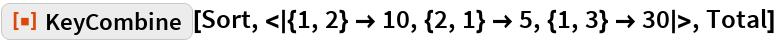 "ResourceFunction[  ""KeyCombine""][Sort, <|{1, 2} -> 10, {2, 1} -> 5, {1, 3} -> 30|>, Total]"