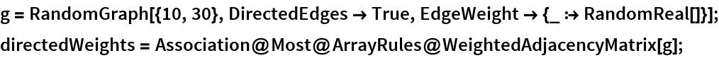 g = RandomGraph[{10, 30}, DirectedEdges -> True, EdgeWeight -> {_ :> RandomReal[]}]; directedWeights = Association@Most@ArrayRules@WeightedAdjacencyMatrix[g];