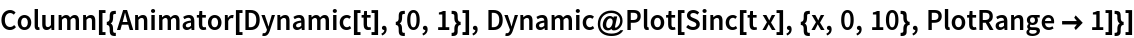 Column[{Animator[Dynamic[t], {0, 1}], Dynamic@Plot[Sinc[t x], {x, 0, 10}, PlotRange -> 1]}]