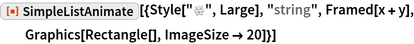 """ResourceFunction[  """"SimpleListAnimate""""][{Style[""""\[MathematicaIcon]"""", Large], """"string"""", Framed[x + y], Graphics[Rectangle[], ImageSize -> 20]}]"""