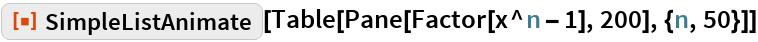 """ResourceFunction[""""SimpleListAnimate""""][  Table[Pane[Factor[x^n - 1], 200], {n, 50}]]"""
