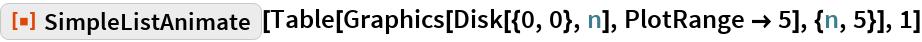 """ResourceFunction[""""SimpleListAnimate""""][  Table[Graphics[Disk[{0, 0}, n], PlotRange -> 5], {n, 5}], 1]"""