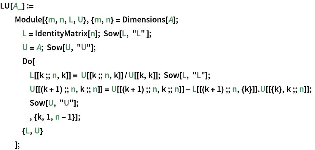 """LU[A_] :=   Module[{m, n, L, U}, {m, n} = Dimensions[A];    L = IdentityMatrix[n]; Sow[L, """"L"""" ];    U = A; Sow[U, """"U""""];    Do[     L[[k ;; n, k]] = U[[k ;; n, k]]/U[[k, k]]; Sow[L, """"L""""];     U[[(k + 1) ;; n, k ;; n]] = U[[(k + 1) ;; n, k ;; n]] - L[[(k + 1) ;; n, {k}]].U[[{k}, k ;; n]]; Sow[U, """"U""""];     , {k, 1, n - 1}];    {L, U}    ];"""