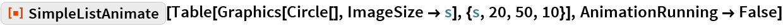 "ResourceFunction[""SimpleListAnimate""][  Table[Graphics[Circle[], ImageSize -> s], {s, 20, 50, 10}], AnimationRunning -> False]"