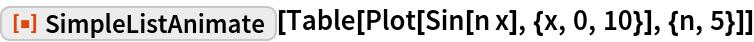 """ResourceFunction[""""SimpleListAnimate""""][  Table[Plot[Sin[n x], {x, 0, 10}], {n, 5}]]"""