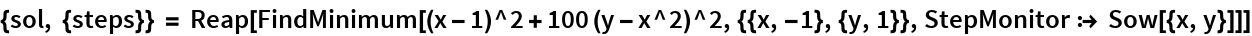 {sol, {steps}} = Reap[FindMinimum[(x - 1)^2 + 100 (y - x^2)^2, {{x, -1}, {y, 1}}, StepMonitor :> Sow[{x, y}]]]