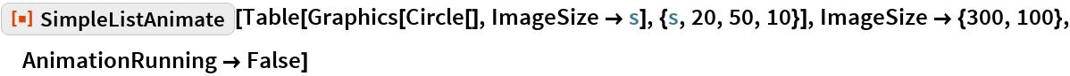 """ResourceFunction[""""SimpleListAnimate""""][  Table[Graphics[Circle[], ImageSize -> s], {s, 20, 50, 10}], ImageSize -> {300, 100}, AnimationRunning -> False]"""
