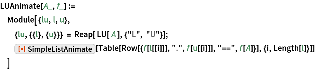 "LUAnimate[A_, f_] :=  Module[ {lu, l, u}, {lu, {{l}, {u}}} = Reap[ LU[ A ], {""L"", ""U""}];   ResourceFunction[""SimpleListAnimate""][    Table[Row[{f[l[[i]]], ""."", f[u[[i]]], ""=="", f[A]}], {i, Length[l]}]]   ]"
