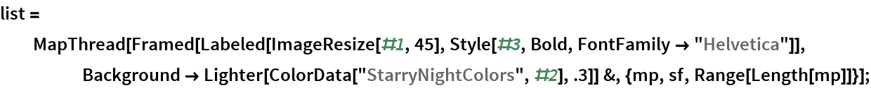 """list = MapThread[    Framed[Labeled[ImageResize[#1, 45], Style[#3, Bold, FontFamily -> """"Helvetica""""]], Background -> Lighter[ColorData[""""StarryNightColors"""", #2], .3]] &, {mp, sf, Range[Length[mp]]}];"""