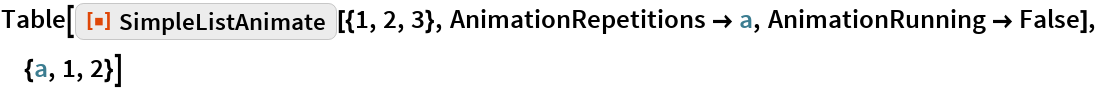 """Table[ResourceFunction[""""SimpleListAnimate""""][{1, 2, 3}, AnimationRepetitions -> a, AnimationRunning -> False], {a, 1, 2}]"""